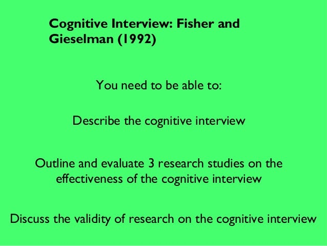 Cognitive Interview: Fisher and Gieselman (1992) You need to be able to: Describe the cognitive interview Outline and eval...
