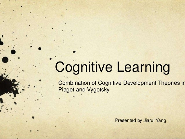 Cognitive Learning Combination of Cognitive Development Theories in Piaget and Vygotsky Presented by Jiarui Yang
