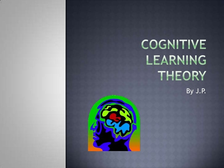 Cognitive LearningTheory<br />By J.P.<br />