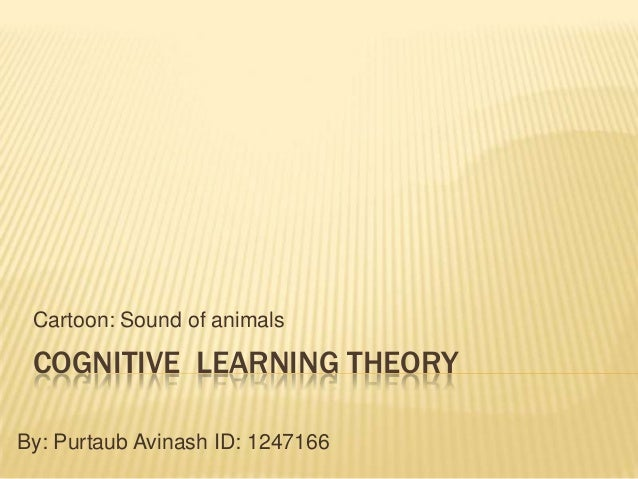 Cartoon: Sound of animals  COGNITIVE LEARNING THEORY By: Purtaub Avinash ID: 1247166