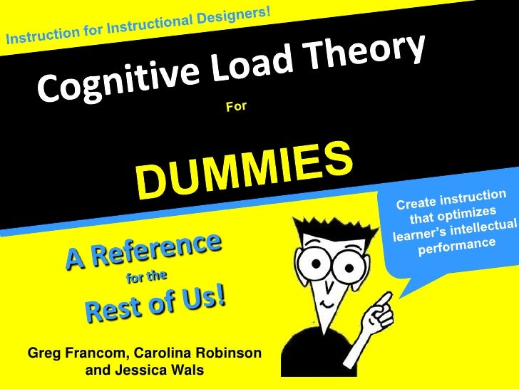 Instruction for Instructional Designers!<br />Cognitive Load Theory<br />For<br />DUMMIES<br />Create instruction that opt...