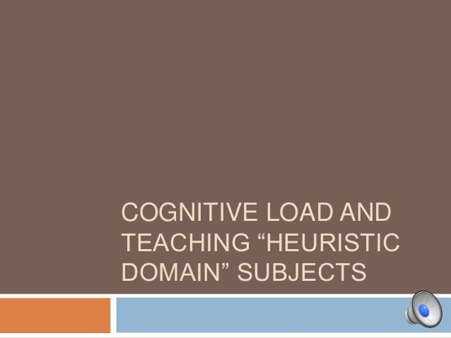 "COGNITIVE LOAD AND TEACHING ""HEURISTIC DOMAIN"" SUBJECTS"
