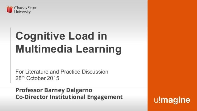 Cognitive Load in Multimedia Learning For Literature and Practice Discussion 28th October 2015 Professor Barney Dalgarno C...