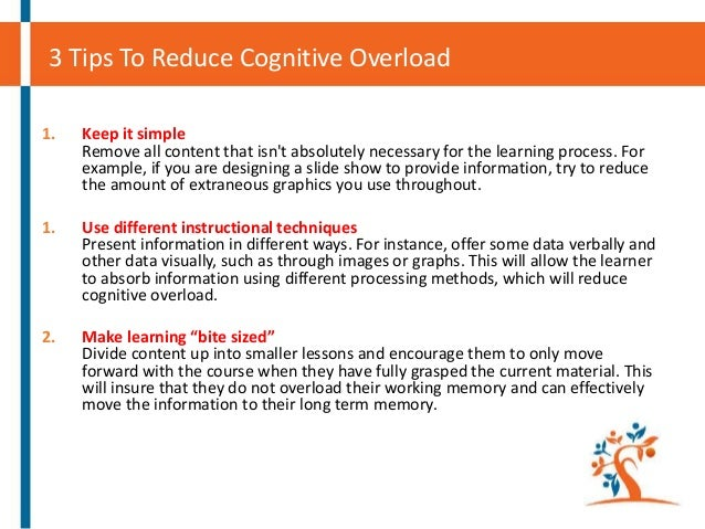 3 Tips To Reduce Cognitive Overload 1.  Keep it simple Remove all content that isn't absolutely necessary for the learning...