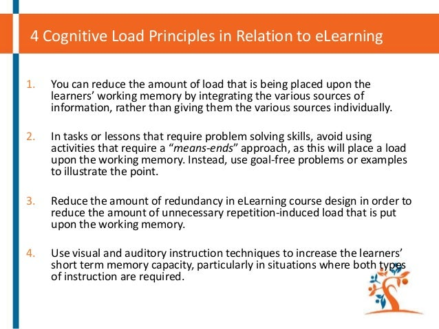 4 Cognitive Load Principles in Relation to eLearning 1.  You can reduce the amount of load that is being placed upon the l...