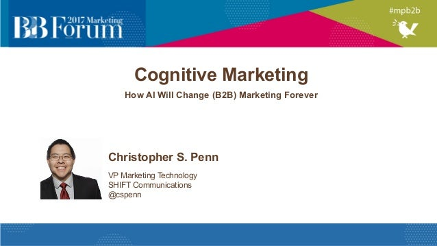 Cognitive Marketing How AI Will Change (B2B) Marketing Forever Christopher S. Penn VP Marketing Technology SHIFT Communica...