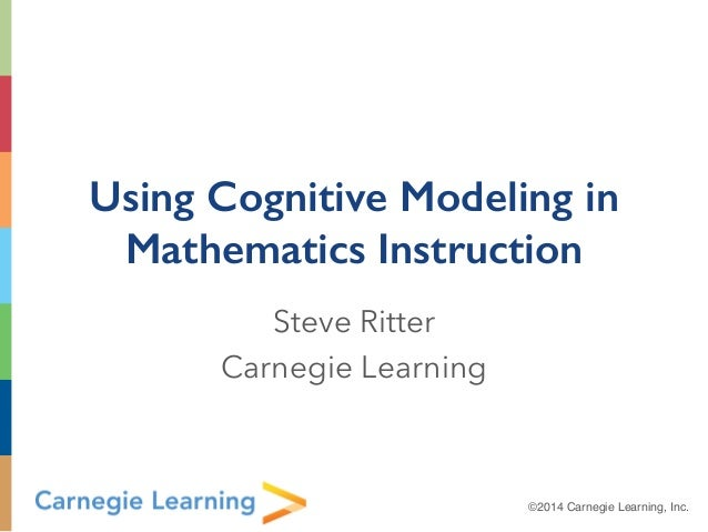 ©2014 Carnegie Learning, Inc. Using Cognitive Modeling in Mathematics Instruction Steve Ritter Carnegie Learning