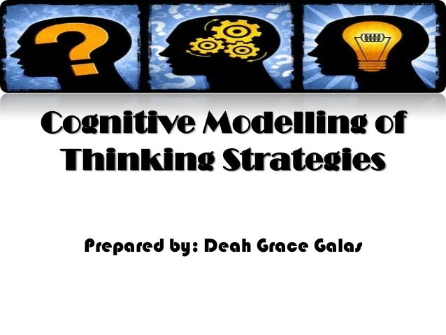 Cognitive Modelling of Thinking Strategies Prepared by: Deah Grace Galas