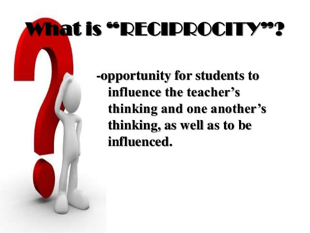 """What is """"RECIPROCITY""""? -opportunity for students to influence the teacher's thinking and one another's thinking, as well a..."""