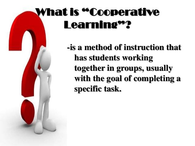 """What is """"Cooperative Learning""""? -is a method of instruction that has students working together in groups, usually with the..."""