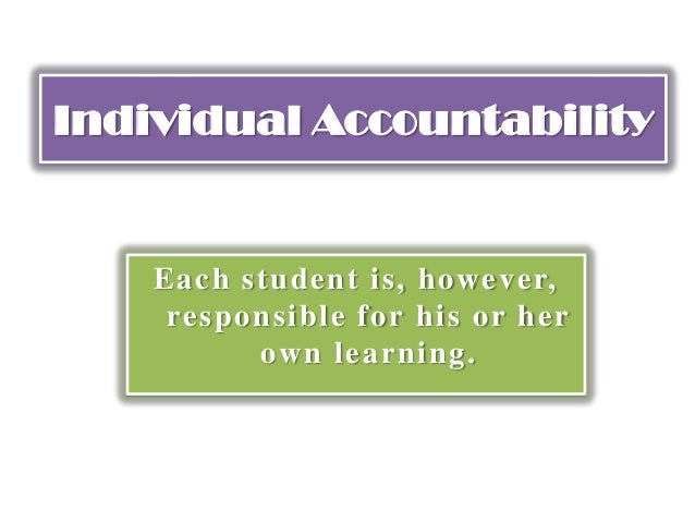 Individual Accountability Each student is, however, responsible for his or her own learning.