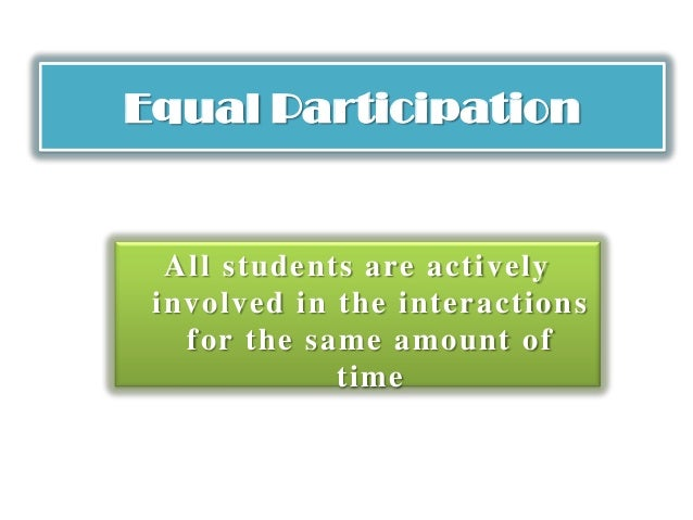 Equal Participation All students are actively involved in the interactions for the same amount of time