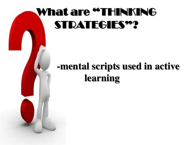 """What are """"THINKING STRATEGIES""""? -mental scripts used in active learning"""