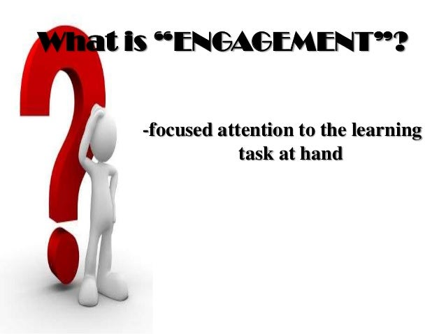 """What is """"ENGAGEMENT""""? -focused attention to the learning task at hand"""