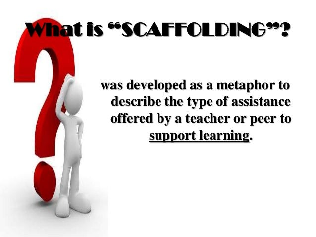 """What is """"SCAFFOLDING""""? was developed as a metaphor to describe the type of assistance offered by a teacher or peer to supp..."""