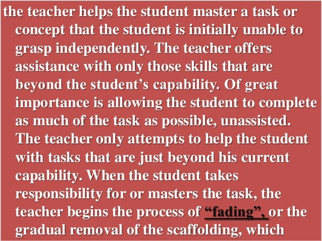 the teacher helps the student master a task or concept that the student is initially unable to grasp independently. The te...