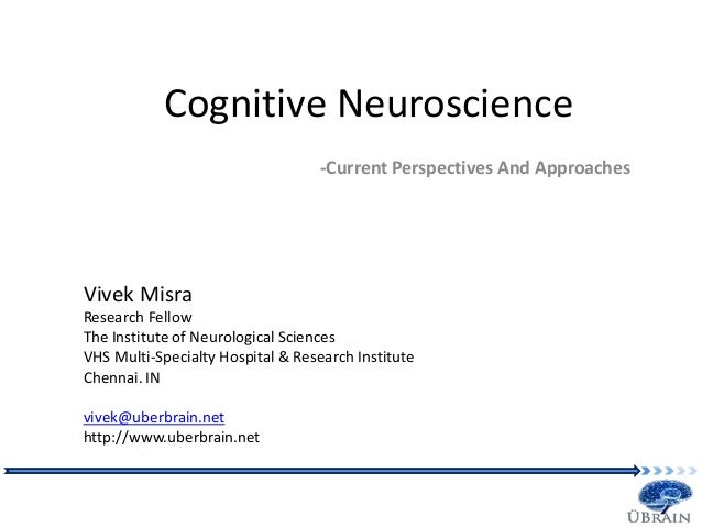 Cognitive Neuroscience -Current Perspectives And Approaches Vivek Misra Research Fellow The Institute of Neurological Scie...