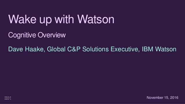 Wake up with Watson Cognitive Overview Dave Haake, Global C&P Solutions Executive, IBM Watson November 15, 2016