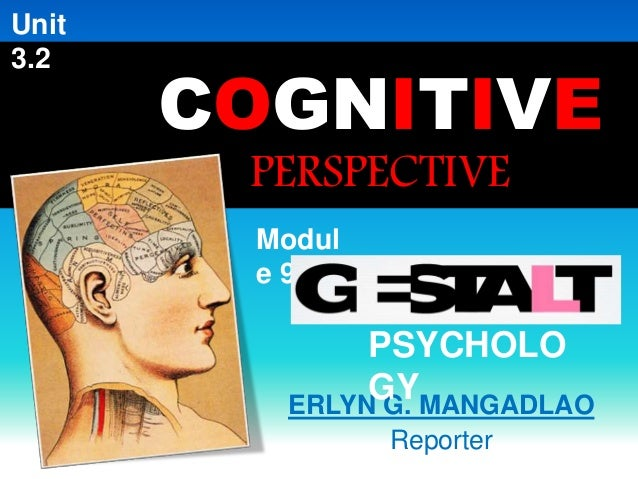 COGNITIVE  PERSPECTIVE  ERLYN G. MANGADLAO  Reporter  Modul  e 9:  PSYCHOLO  GY  Unit  3.2