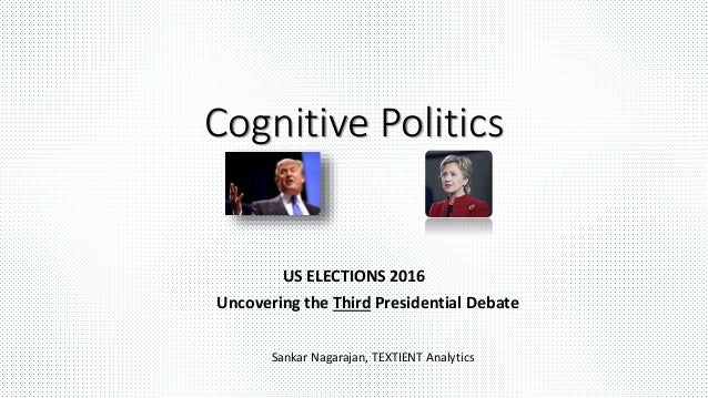 Cognitive Politics US ELECTIONS 2016 Uncovering the Third Presidential Debate Sankar Nagarajan, TEXTIENT Analytics