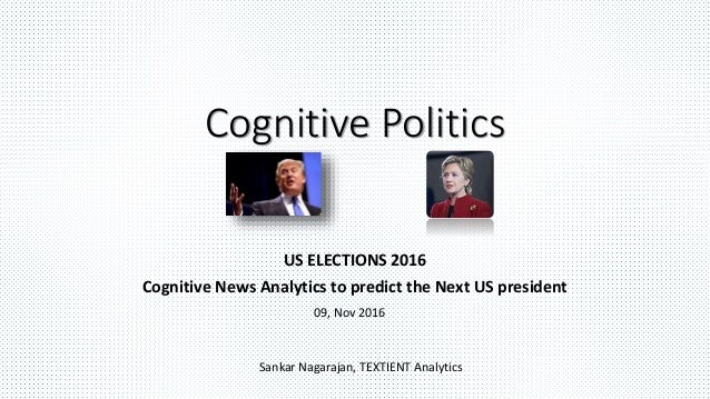 Cognitive Politics US ELECTIONS 2016 Cognitive News Analytics to predict the Next US president Sankar Nagarajan, TEXTIENT ...