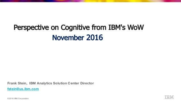 ©2016 IBM Corporation Frank Stein, IBM Analytics Solution Center Director fstein@us.ibm.com Perspective on Cognitive from ...
