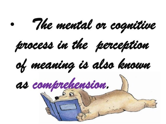 •      The mental or cognitive    process in the perception    of meaning is also known    as comprehension.