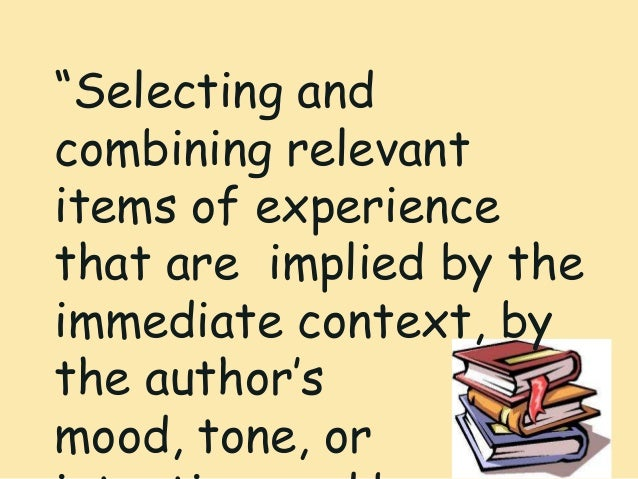 """""""Selecting andcombining relevantitems of experiencethat are implied by theimmediate context, bythe author'smood, tone, or"""