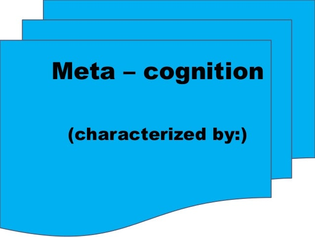 Meta – cognition (characterized by:)