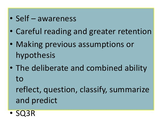 • Self – awareness• Careful reading and greater retention• Making previous assumptions or  hypothesis• The deliberate and ...