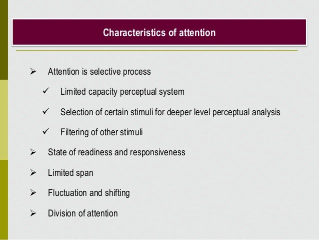  Attention is selective process  Limited capacity perceptual system  Selection of certain stimuli for deeper level perc...