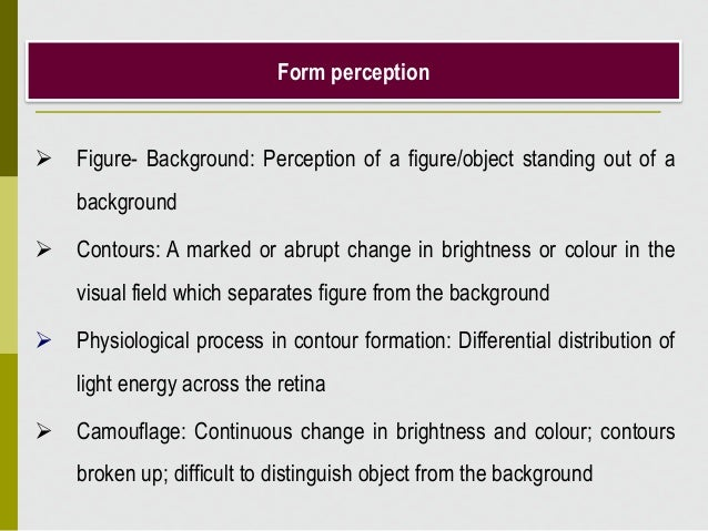 Form perception  Figure- Background: Perception of a figure/object standing out of a background  Contours: A marked or a...
