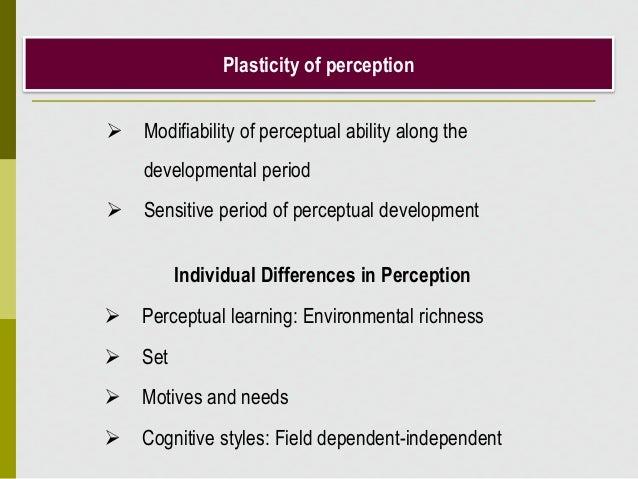 Plasticity of perception  Modifiability of perceptual ability along the developmental period  Sensitive period of percep...