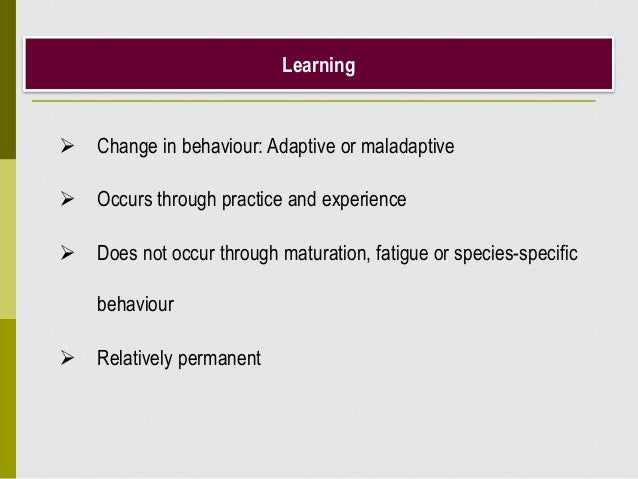 Learning  Change in behaviour: Adaptive or maladaptive  Occurs through practice and experience  Does not occur through ...