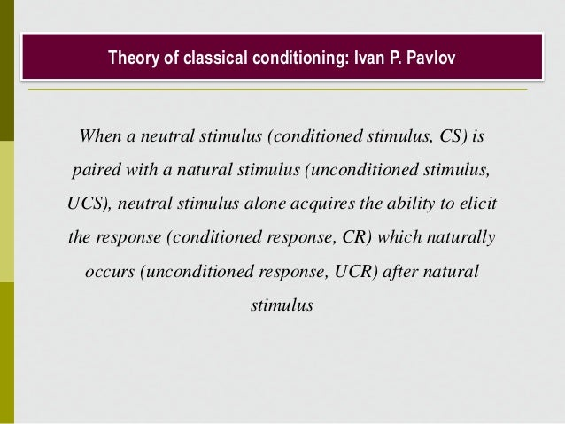 Theory of classical conditioning: Ivan P. Pavlov When a neutral stimulus (conditioned stimulus, CS) is paired with a natur...