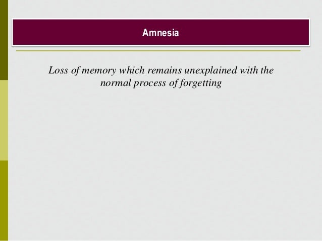 Amnesia Loss of memory which remains unexplained with the normal process of forgetting