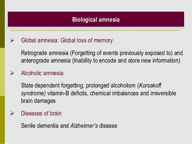 Biological amnesia  Global amnesia: Global loss of memory Retrograde amnesia (Forgetting of events previously exposed to)...