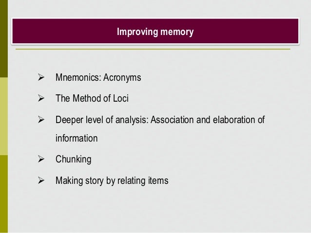 Improving memory  Mnemonics: Acronyms  The Method of Loci  Deeper level of analysis: Association and elaboration of inf...