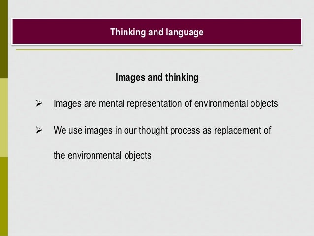 Thinking and language Images and thinking  Images are mental representation of environmental objects  We use images in o...