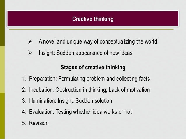 Creative thinking  A novel and unique way of conceptualizing the world  Insight: Sudden appearance of new ideas Stages o...