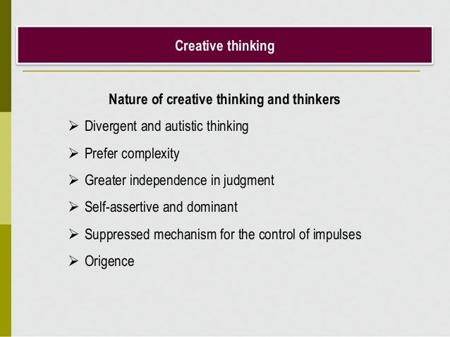 Creative thinking Nature of creative thinking and thinkers  Divergent and autistic thinking  Prefer complexity  Greater...