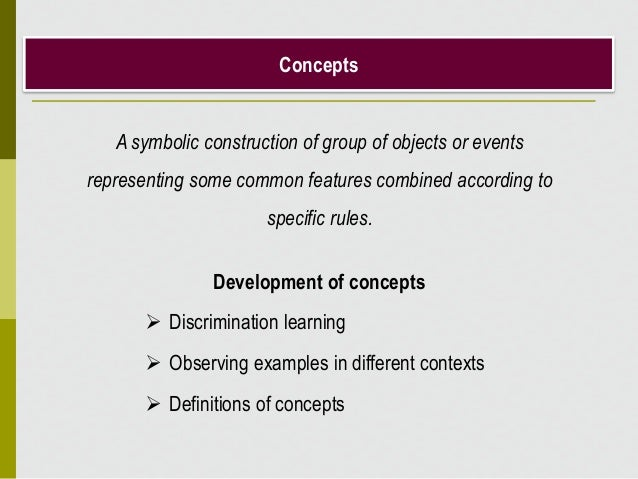 Concepts Development of concepts  Discrimination learning  Observing examples in different contexts  Definitions of con...
