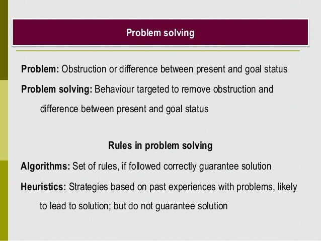Problem solving Problem: Obstruction or difference between present and goal status Problem solving: Behaviour targeted to ...