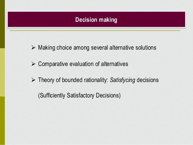 Decision making  Making choice among several alternative solutions  Comparative evaluation of alternatives  Theory of b...
