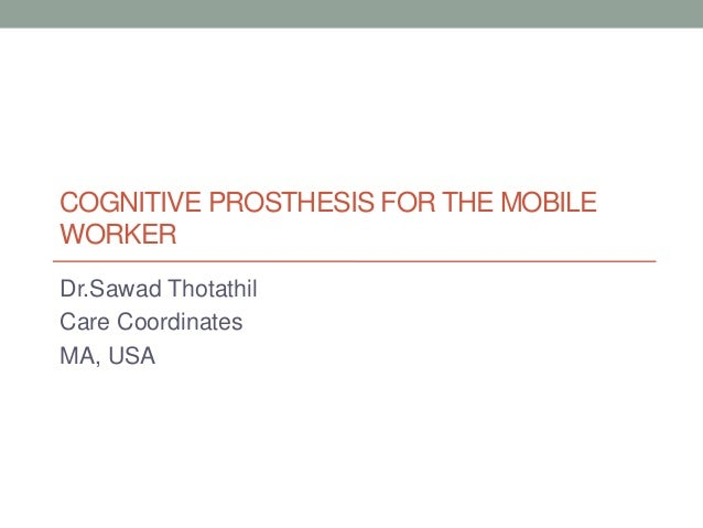 COGNITIVE PROSTHESIS FOR THE MOBILE WORKER Dr.Sawad Thotathil Care Coordinates MA, USA