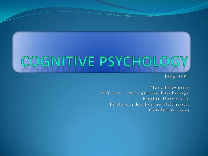 Cognitive Psychology<br />Judgment<br />Mary Browning<br />PSY 200 – 08 Cognitive Psychology<br />Kaplan University<br />P...