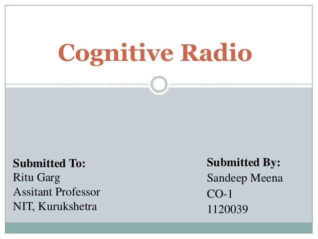 Submitted To: Ritu Garg Assitant Professor NIT, Kurukshetra Cognitive Radio Submitted By: Sandeep Meena CO-1 1120039