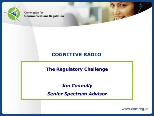 9/30/2013 COGNITIVE RADIO The Regulatory Challenge Jim Connolly Senior Spectrum Advisor