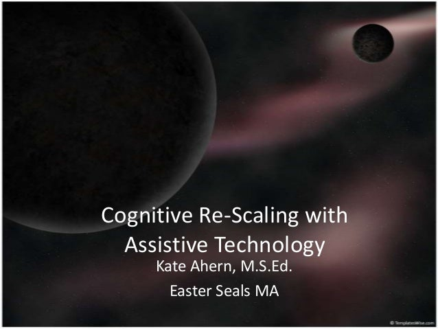 Cognitive Re-Scaling with Assistive Technology Kate Ahern, M.S.Ed. Easter Seals MA
