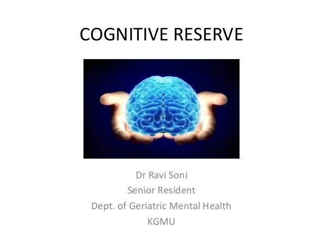 COGNITIVE RESERVE Dr Ravi Soni Senior Resident Dept. of Geriatric Mental Health KGMU